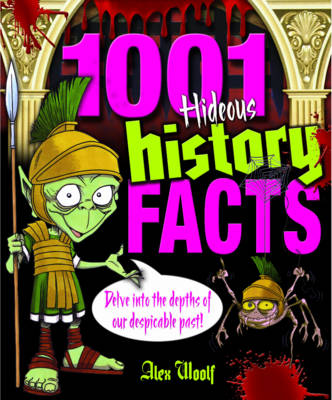 1001 Hideous History Facts Delve into the Depths of Our Despicable Past by Alex Woolf