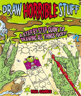 Draw Horrible Stuff A Step-by-step Guide to Drawing All Things Yucky! by Paul Gamble