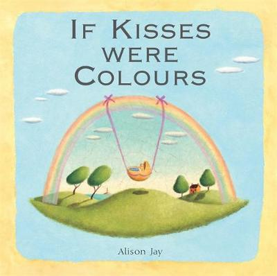 Alison Jay: If Kisses Were Colours by Alison Jay, Janet Lawler
