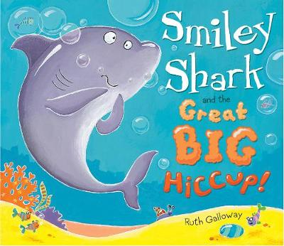 Smiley Shark and the Great Big Hiccup by Ruth Galloway