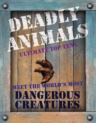 Deadly Animals Ultimate Top Tens. Meet the World's Most Dangerous Creatures by