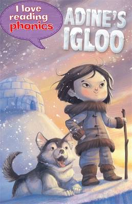I Love Reading Phonics Level 6: Adine's Igloo by Lucy M. George, Abigail Steel