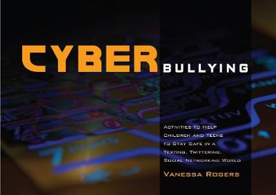 Cyberbullying Activities to Help Children and Teens to Stay Safe in a Texting, Twittering, Social Networking World by Vanessa Rogers