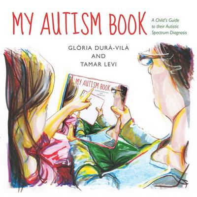My Autism Book A Child's Guide to Their Autism Spectrum Diagnosis by Gloria Dura-Vila, Tamar Levi