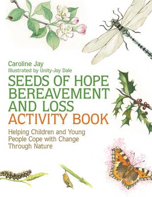 Seeds of Hope Bereavement and Loss Activity Book Helping Children and Young People Cope With Change Through Nature by Caroline Jay