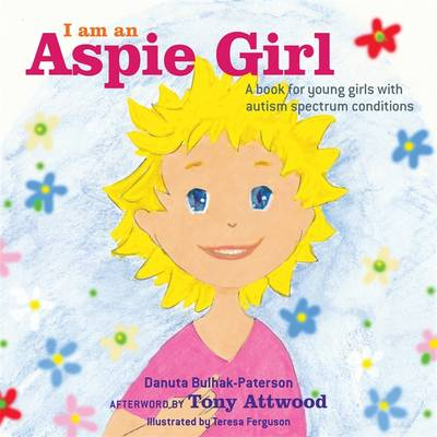 I am an Aspie Girl A Book for Young Girls with Autism Spectrum Conditions by Danuta Bulhak-Paterson, Tony Attwood
