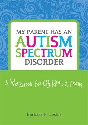 My Parent Has an Autism Spectrum Disorder A Workbook for Children and Teens by Barbara R. Lester