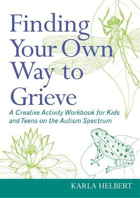 Finding Your Own Way to Grieve A Creative Activity Workbook for Kids and Teens on the Autism Spectrum by Karla Helbert