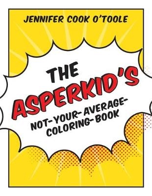 The Asperkid's Not-Your-Average-Coloring-Book by Jennifer Cook O'Toole
