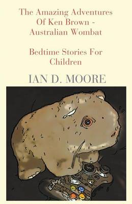 The Amazing Adventures of Ken Brown - Australian Wombat by Ian D Moore