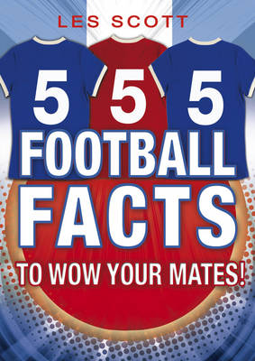 555 Football Facts to Wow Your Mates! by Les Scott