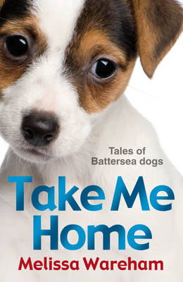 Take Me Home Tales of Battersea Dogs by Melissa Wareham