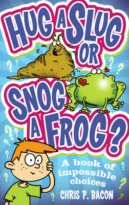 Hug a Slug or Snog a Frog? A Book of Impossible Choices by Chris P. Bacon