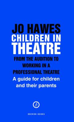 Children in Theatre: from the Audition to Working in Professional Theatre A Guide for Children and Their Parents by Jo Hawes