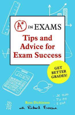 A* in Exams Tips and Advice for Exam Success by Ross Dickinson, Richard Benson