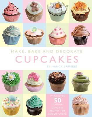 Make, Bake and Decorate Fabulous Cupcakes by Nancy Lambert