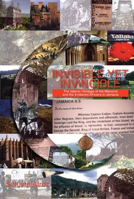 Invisible Yet Invincible: Islamic Heritage of the Maroons and the Enslaved Africans in Jamaica by Sultana Afroz