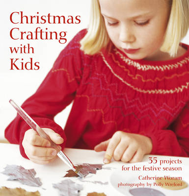 Christmas Crafting with Kids 35 Projects for the Festive Season by Catherine Woram
