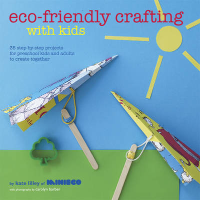 Eco-friendly Crafting with Kids 35 Step-by-step Projects for Preschool Kids and Adults to Create Together by Kate Lilley