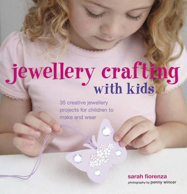 Jewellery Crafting for Kids 35 Creative Jewellery Projects for Children to Make and Wear by Sarah Fiorenza