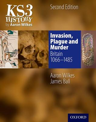 KS3 History by Aaron Wilkes: Invasion, Plague & Murder Student Book (1066-1485) by Aaron Wilkes, James Ball