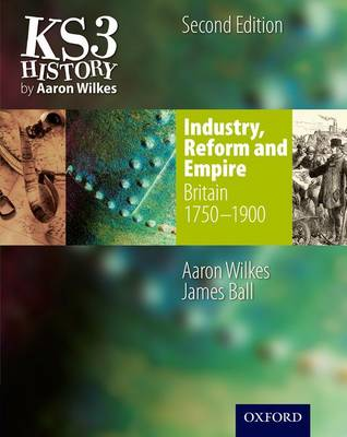 KS3 History by Aaron Wilkes: Industry, Reform & Empire Student Book (1750-1900) by Aaron Wilkes, James Ball
