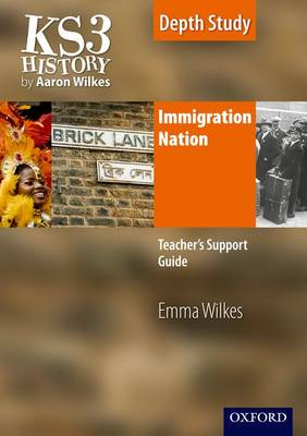 KS3 History by Aaron Wilkes: Immigration Nation Teacher's Support Guide + CD-ROM by Emma Wilkes