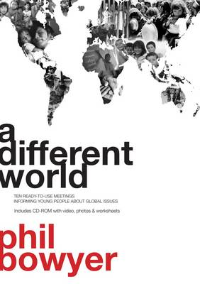 A Different World 10 Ready-to-Use Meetings Informing Young People About Global Issues by Phil Bowyer