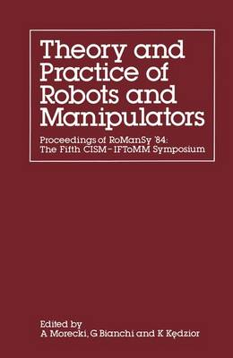 The Theory and Practice of Robots and Manipulators Proceedings of Romansy '84: the Fifth CISM - IFToMM Symposium by G. Bianchi, K. Kedzior