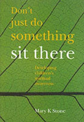 Don't Just Do Something - Sit There Developing Children's Spiritual Awareness by Mary Stone