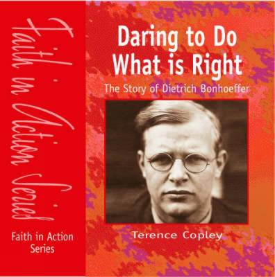 Daring to Do What is Right The Story of Dietrich Bonhoeffer by Terence Copley