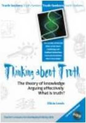 Thinking About Truth The Theory of Knowledge, Arguing Effectively and What is Truth? by Elicia Lewis