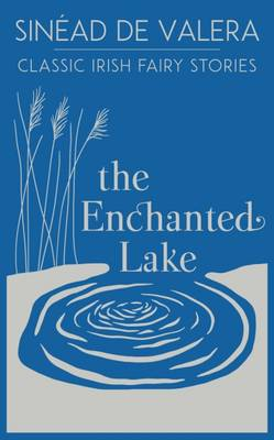 The Enchanted Lake Classic Irish Fairy Stories by Sinead De Valera
