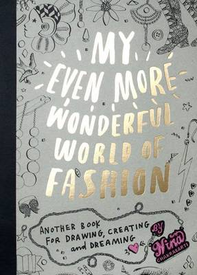 My Even More Wonderful World of Fashion Another Book for Drawing, Creating and Dreaming by Nina Chakrabarti