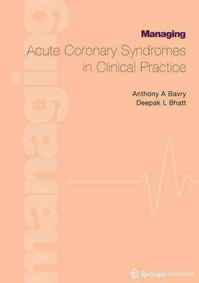Managing Acute Coronary Syndromes in Clinical Practice by Anthony A. Bavry, Deepak Bhatt