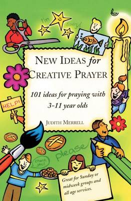 New Ideas for Creative Prayer 101 Ideas for Praying with 3-11 Year Olds by Judith Merrell