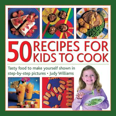 50 Recipes for Kids to Cook Tasty Food to Make Yourself Shown in Step-by-step Pictures by Judy Williams
