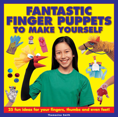 Fantastic Finger Puppets to Make Yourself 25 Fun Ideas for Your Fingers, Thumbs and Even Feet! by Thomasina Smith