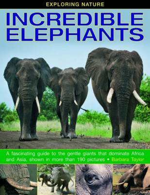 Exploring Nature: Incredible Elephants A Fascinating Guide to the Gentle Giants That Dominate Africa and Asia, Shown in More Than 190 Pictures by Barbara Taylor