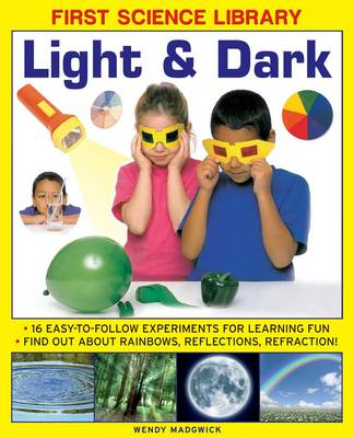 First Science Library: Light & Dark 16 Easy-to-follow Experiments for Learning Fun. Find out About Rainbows, Reflections, Refraction! by Wendy Madgwick