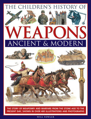 The Children's History of Weapons: Ancient and Modern The Story of Weaponry and Warfare from the Stone Age to the Present Day, Shown in Over 400 Illustrations and Photographs by Will Fowler