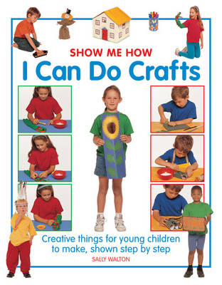 Show Me How: I Can Do Crafts Creative Things for Young Children to Make, Shown Step by Step by Sally Walton