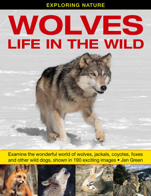 Exploring Nature: Wolves - Life in the Wild Examine the Wonderful World of Wolves, Jackals, Coyotes, Foxes and Other Wild Dogs, Shown in 190 Exciting Images by Dr Jen Green