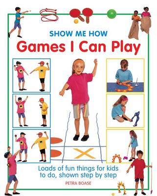 Show Me How: Games I Can Play Loads of Fun Things for Kids to Do, Shown Step by Step by Petra Boase