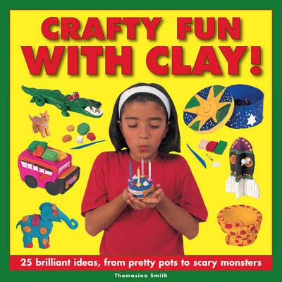 Crafty Fun with Clay! by Thomasina Smith