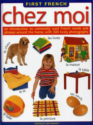 First French Chez Moi An Introduction to Commonly Used French Words and Phrases Around the Home, with 500 Lively Photographs by Veronique Leroy-Bennett