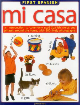 First Spanish: Mi Casa An Introduction to Commonly Used Spanish Words and Phrases Around the Home, with 500 Lively Photographs by Jeanine Beck