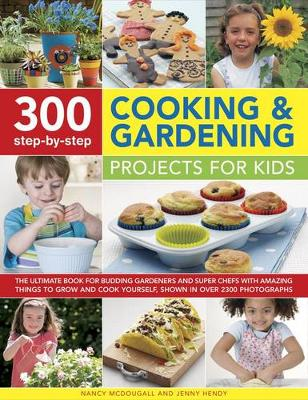 300 Step-by-Step Cooking & Gardening Projects for Kids The Ultimate Book for Budding Gardeners and Super Chefs with Amazing Things to Grow and Cook Yourself, Shown in Over 2300 Photographs by Nancy McDougall, Jenny Hendy