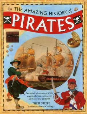 Amazing History of Pirates See What a Buccaneer's Life Was Really Like, with Over 350 Exciting Pictures by Philip Steele, David Cordingly
