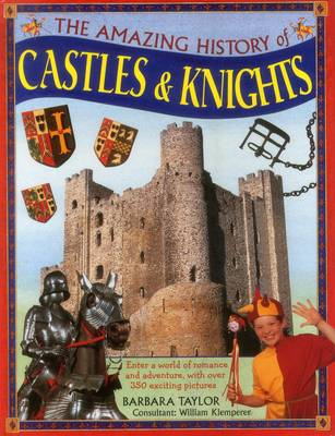 The Amazing History of Castles & Knights Enter a World of Romance and Adventure, with Over 350 Exciting Pictures by